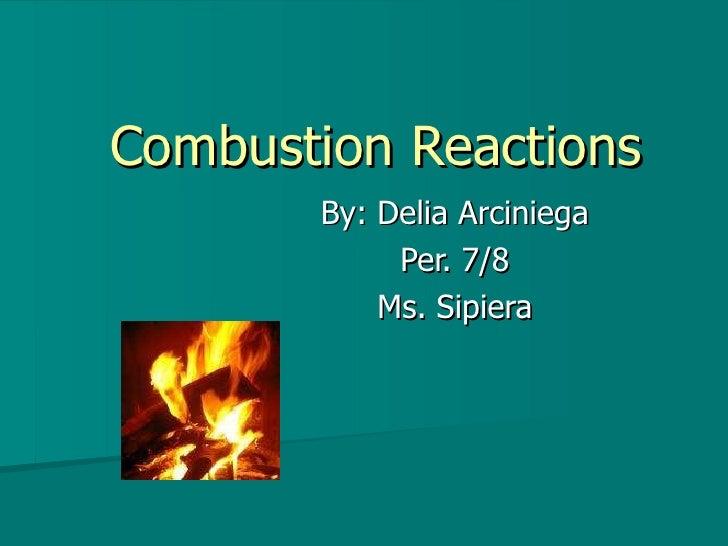 Combustion Reactions By: Delia Arciniega Per. 7/8 Ms. Sipiera