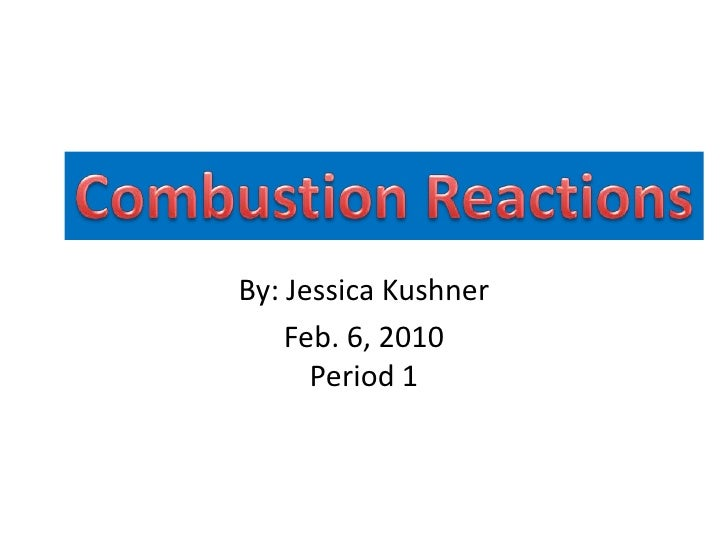 Combustion Reactions<br />By: Jessica Kushner<br />Feb. 6, 2010Period 1<br />