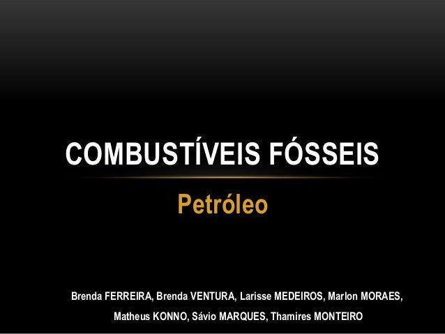 PetróleoCOMBUSTÍVEIS FÓSSEISBrenda FERREIRA, Brenda VENTURA, Larisse MEDEIROS, Marlon MORAES,Matheus KONNO, Sávio MARQUES,...