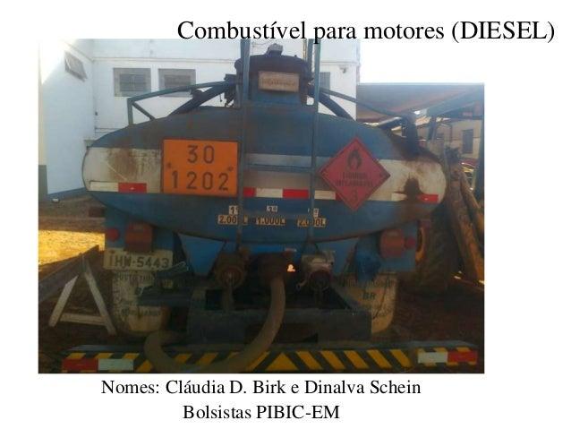 Combustível para motores (DIESEL)  Nomes: Cláudia D. Birk e Dinalva Schein Bolsistas PIBIC-EM
