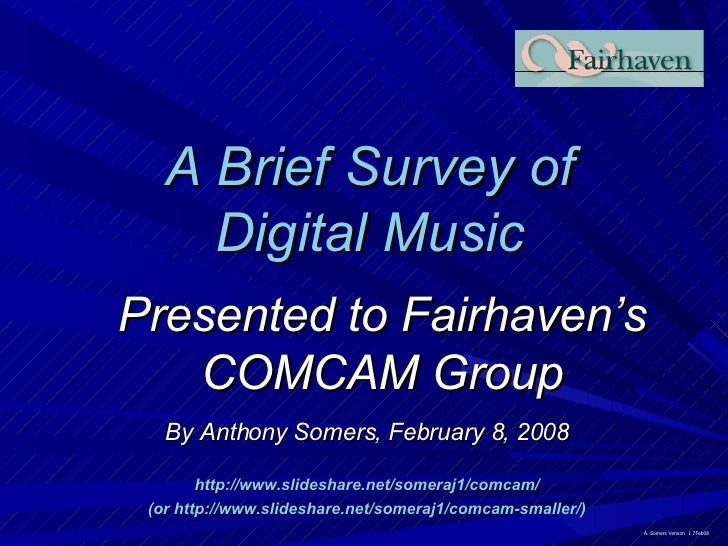 A Brief Survey of Digital Music Presented to Fairhaven's COMCAM Group By Anthony Somers, February 8, 2008 http://www.slide...
