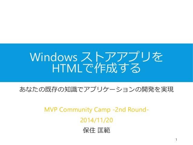 Windows ストアアプリを  HTMLで作成する  あなたの既存の知識でアプリケーションの開発を実現  MVP Community Camp -2nd Round-  2014/11/20  保住匡範  1