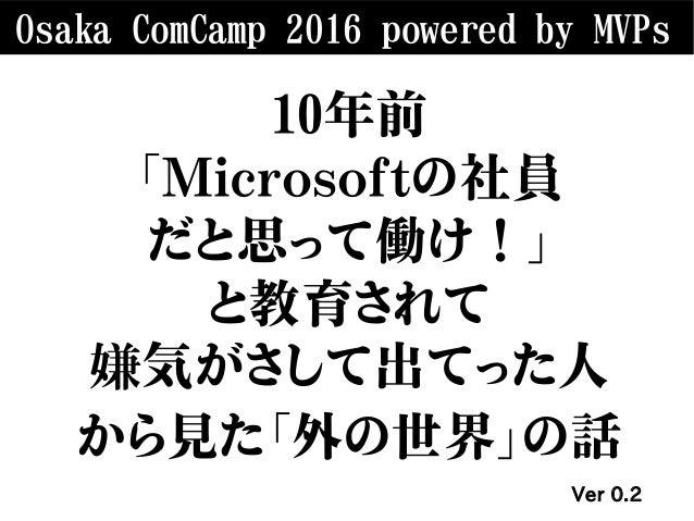 Osaka ComCamp 2016 powered by MVPs 10年前 「Microsoftの社員 だと思って働け!」 と教育されて 嫌気がさして出てった人 から見た「外の世界」の話 Ver 0.2