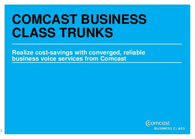 COMCAST BUSINESS    CLASS TRUNKS    Realize cost-savings with converged, reliable    business voice services from Comcast1