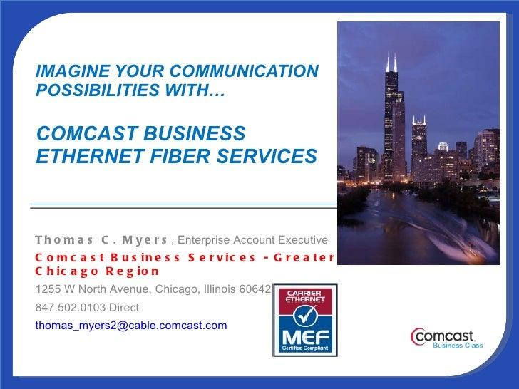 IMAGINE YOUR COMMUNICATION  POSSIBILITIES WITH… COMCAST BUSINESS  ETHERNET FIBER SERVICES  Thomas C. Myers , Enterprise Ac...