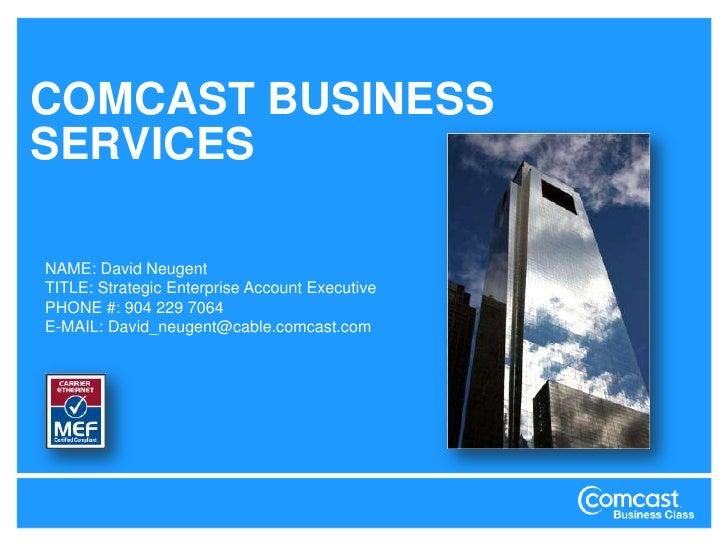 COMCAST BUSINESS SERVICES<br />NAME: DavidNeugent<br />TITLE: Strategic Enterprise Account Executive<br />PHONE #: 904 229...