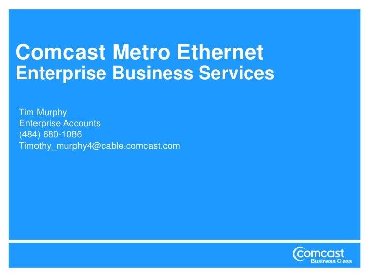 Comcast Metro EthernetEnterprise Business Services<br />Tim Murphy<br />Enterprise Accounts<br />(484) 680-1086<br />Timot...