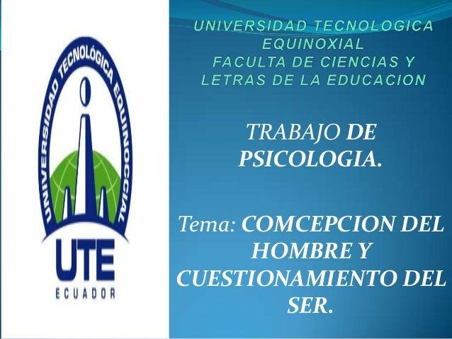 TRABAJO DEPSICOLOGIA.Tema: COMCEPCION DELHOMBRE YCUESTIONAMIENTO DELSER.