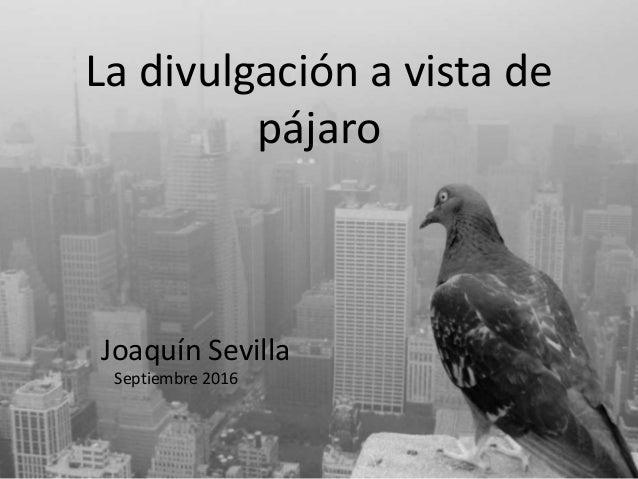 La divulgación a vista de pájaro Joaquín Sevilla Septiembre 2016
