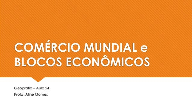 COMÉRCIO MUNDIAL e BLOCOS ECONÔMICOS Geografia – Aula 24 Profa. Aline Gomes