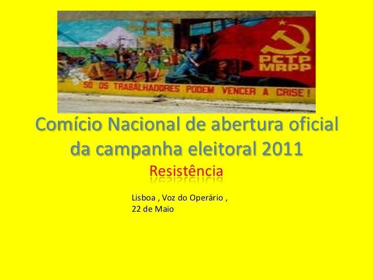 Comício Nacional de abertura oficial da campanha eleitoral 2011<br />Resistência<br />Lisboa , Voz do Operário , 22 de Mai...