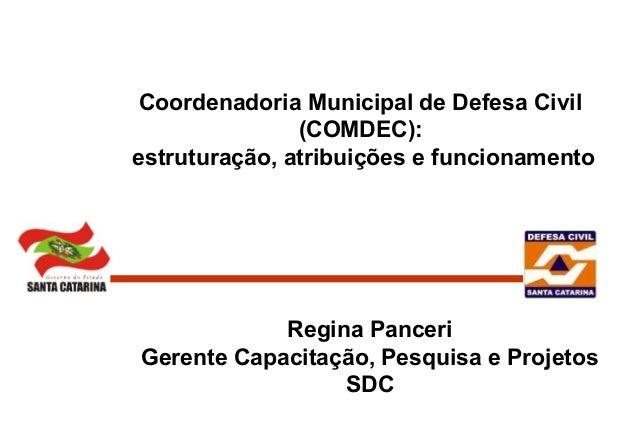 Coordenadoria Municipal de Defesa Civil (COMDEC): estruturação, atribuições e funcionamento Regina Panceri Gerente Capacit...