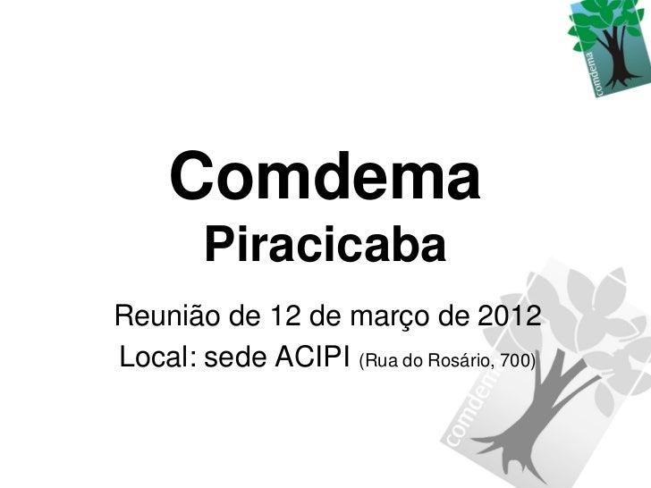 Comdema        PiracicabaReunião de 12 de março de 2012Local: sede ACIPI (Rua do Rosário, 700)