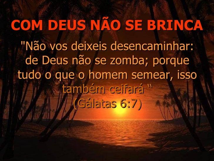 """COM DEUS NÃO SE BRINCA """"Não vos deixeis desencaminhar: de Deus não se zomba; porque tudo o que o homem semear, isso  ..."""