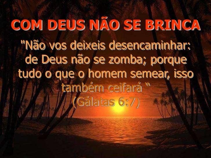 """COM DEUS NÃO SE BRINCA<br />""""Não vos deixeis desencaminhar: de Deus não se zomba; porque tudo o que o homem semear, i..."""