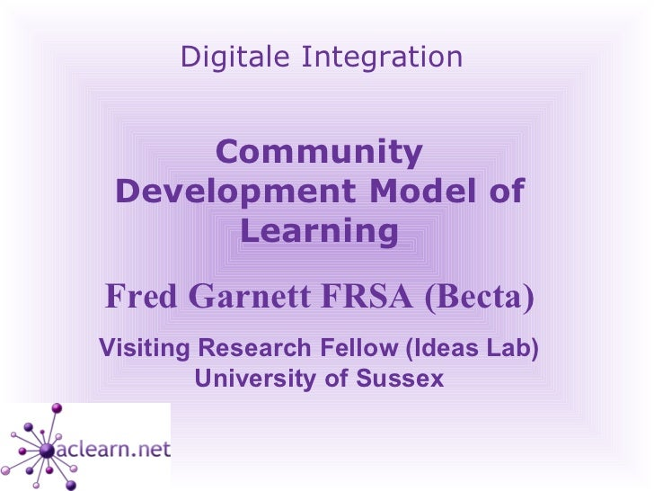 Digitale Integration Community Development Model of Learning Fred Garnett FRSA (Becta) Visiting Research Fellow (Ideas Lab...