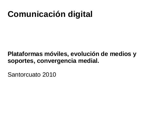 Comunicación digital Plataformas móviles, evolución de medios y soportes, convergencia medial. Santorcuato 2010