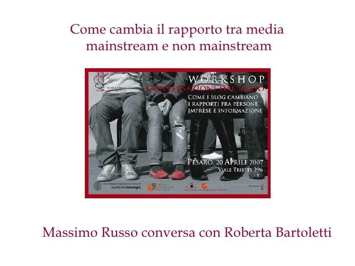 Come cambia il rapporto tra media       mainstream e non mainstream     Massimo Russo conversa con Roberta Bartoletti