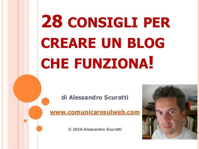 28 CONSIGLI PER CREARE UN BLOG CHE FUNZIONA! di Alessandro Scuratti www.comunicaresulweb.com © 2016 Alessandro Scuratti
