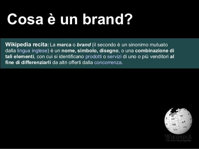 Cosa è un brand? Wikipedia recita:La marca o brand (il secondo è un sinonimo mutuato dalla lingua inglese) è un nome, simb...