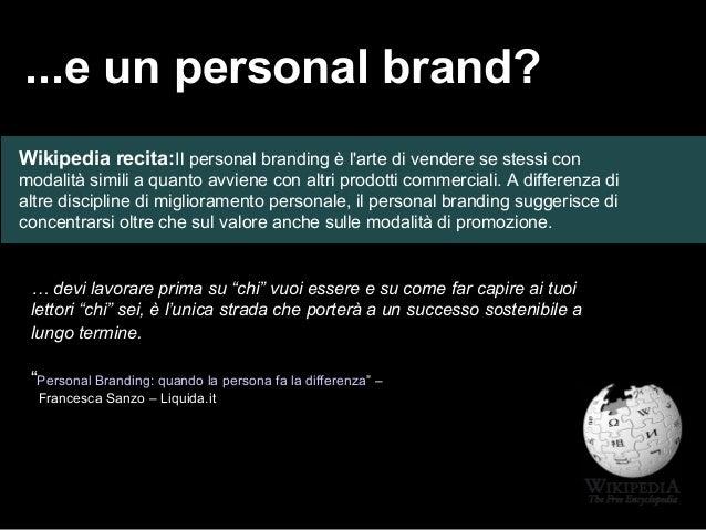 ...e un personal brand? Wikipedia recita:Il personal branding è l'arte di vendere se stessi con modalità simili a quanto a...