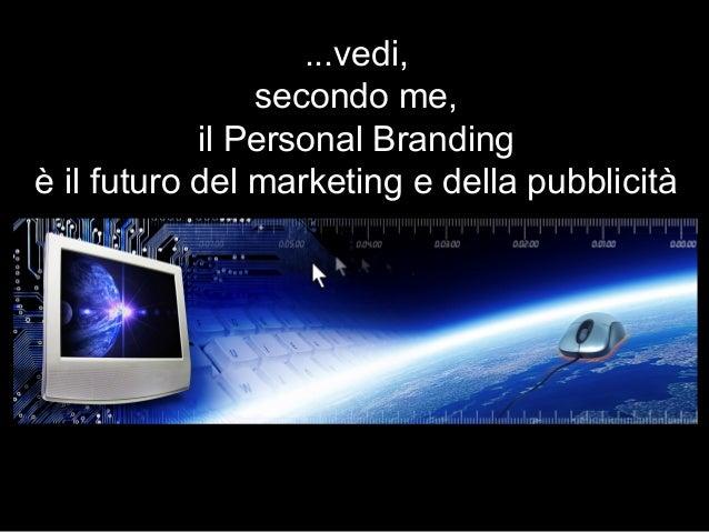 ...vedi, secondo me, il Personal Branding è il futuro del marketing e della pubblicità