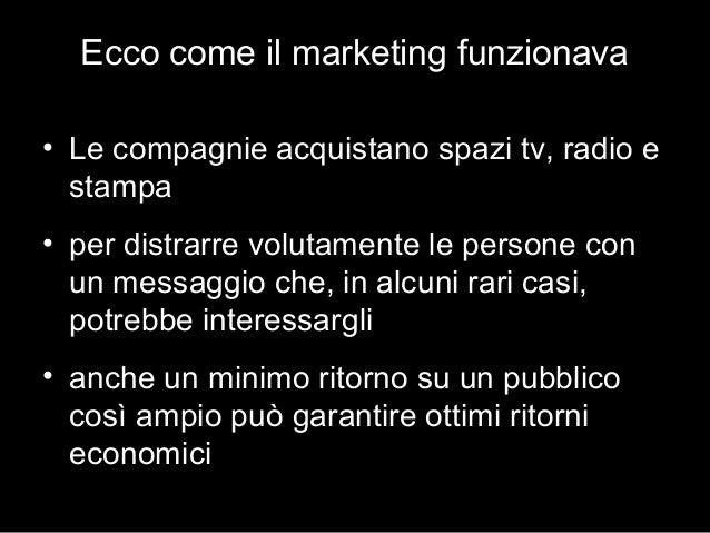 Ecco come il marketing funzionava • Le compagnie acquistano spazi tv, radio e stampa • per distrarre volutamente le person...
