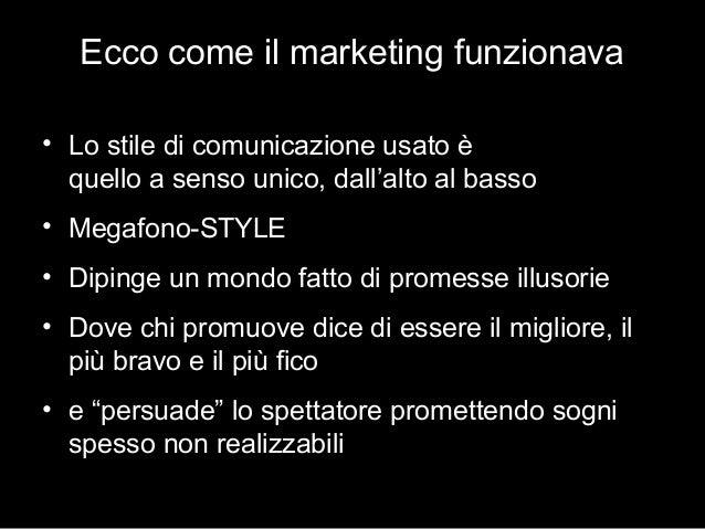 Ecco come il marketing funzionava • Lo stile di comunicazione usato è quello a senso unico, dall'alto al basso • Megafono-...
