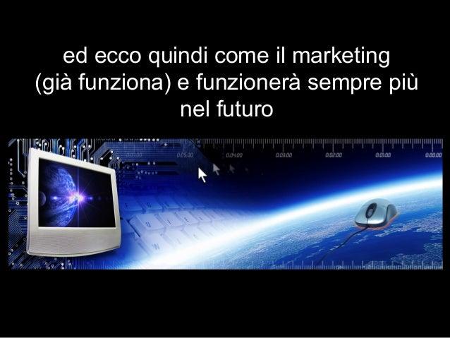 ed ecco quindi come il marketing (già funziona) e funzionerà sempre più nel futuro