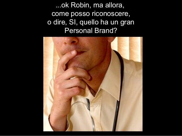 ...ok Robin, ma allora, come posso riconoscere, o dire, SI, quello ha un gran Personal Brand?