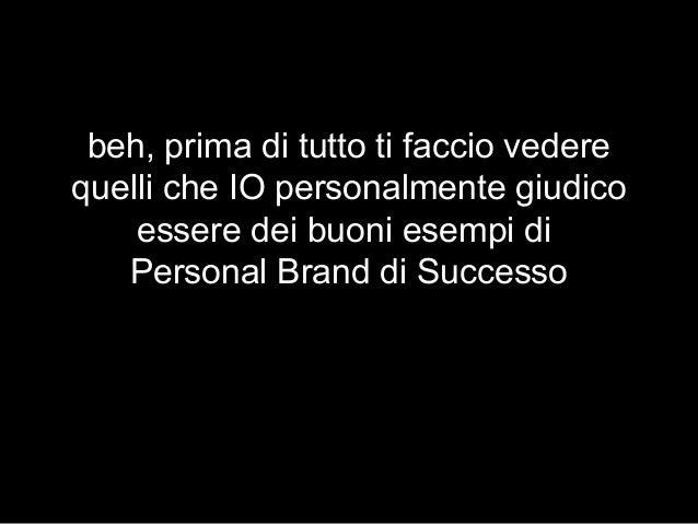 beh, prima di tutto ti faccio vedere quelli che IO personalmente giudico essere dei buoni esempi di Personal Brand di Succ...