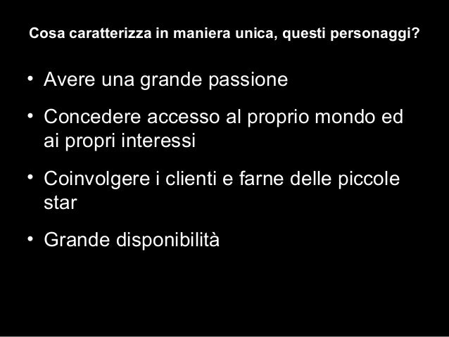 • Avere una grande passione • Concedere accesso al proprio mondo ed ai propri interessi • Coinvolgere i clienti e farne de...