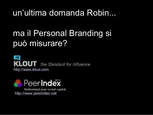 un'ultima domanda Robin... ma il Personal Branding si può misurare? http://www.peerindex.net http://www.klout.com