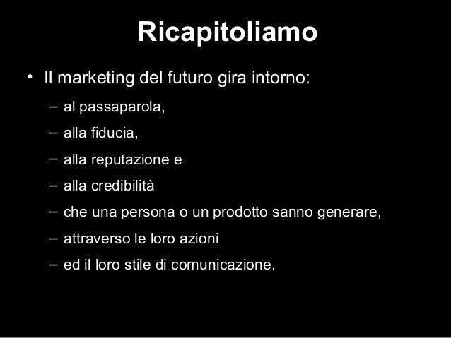 Ricapitoliamo • Il marketing del futuro gira intorno: – al passaparola, – alla fiducia, – alla reputazione e – alla credib...