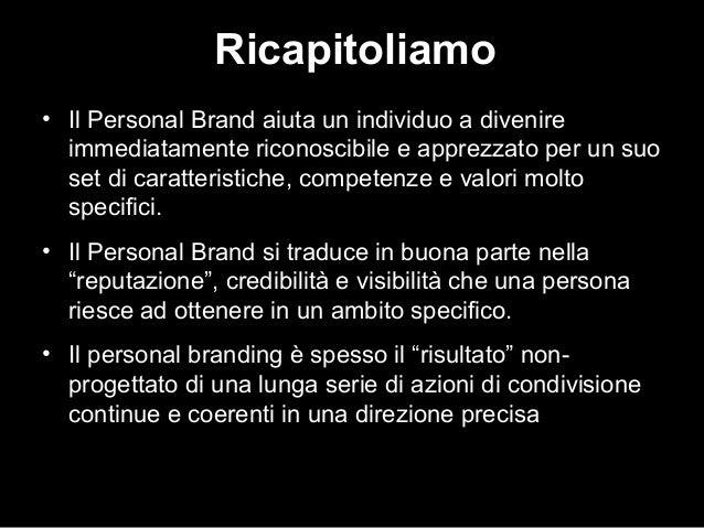 Ricapitoliamo • Il Personal Brand aiuta un individuo a divenire immediatamente riconoscibile e apprezzato per un suo set d...