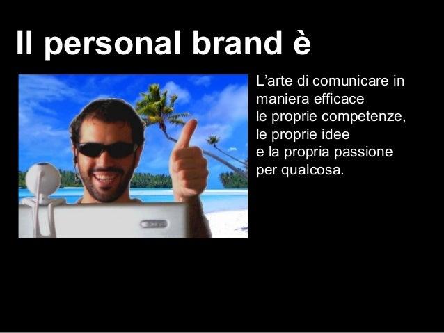 Il personal brand è L'arte di comunicare in maniera efficace le proprie competenze, le proprie idee e la propria passione ...