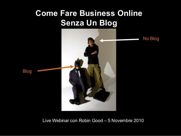 Come Fare Business Online Senza Un Blog Live Webinar con Robin Good – 5 Novembre 2010 Blog No Blog