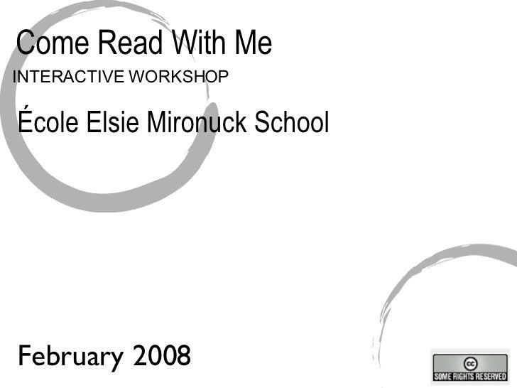 Come Read With Me INTERACTIVE WORKSHOP École Elsie Mironuck School February 2008