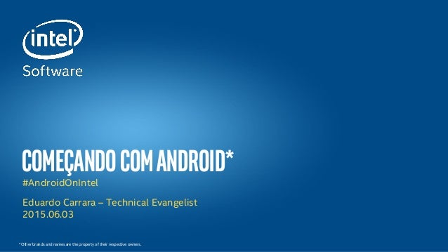 ComeçandocomAndroid*#AndroidOnIntel Eduardo Carrara – Technical Evangelist 2015.06.03 * Other brands and names are the pro...