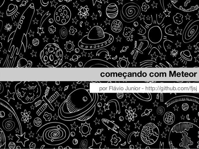 começando com Meteor por Flávio Junior - http://github.com/fjsj