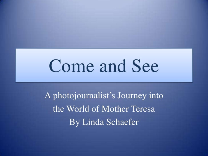 Come and See<br />A photojournalist's Journey into <br />the World of Mother Teresa<br />By Linda Schaefer<br />