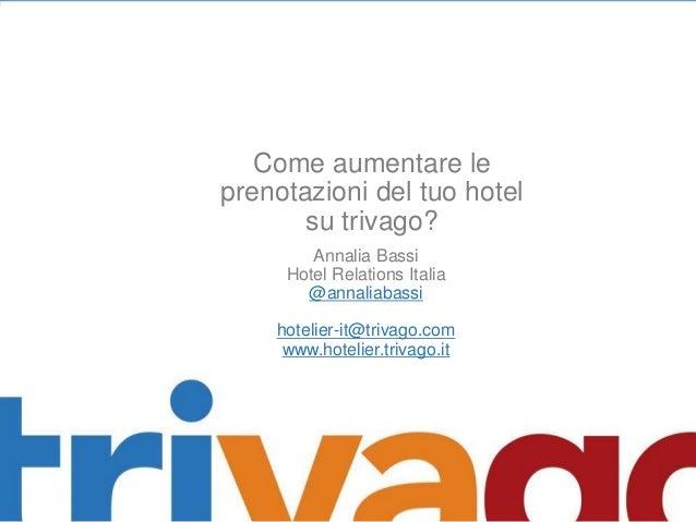 Come aumentare le prenotazioni del tuo hotel su trivago? Annalia Bassi Hotel Relations Italia @annaliabassi  hotelier-it@t...