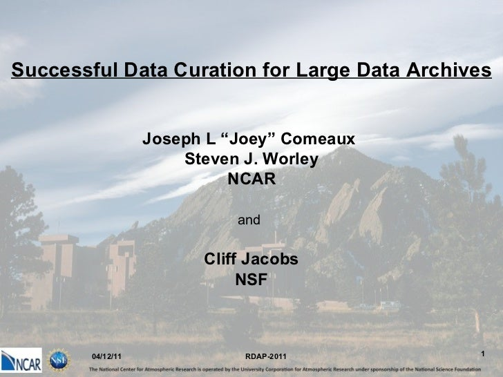"""04/12/11 Successful Data Curation for Large Data Archives Joseph L """"Joey"""" Comeaux  Steven J. Worley NCAR and   Cliff Jacob..."""