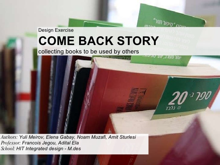 Design Exercise COME BACK STORY collecting books to be used by others Authors:  Yuli Meirov, Elena Gabay, Noam Muzafi, Ami...
