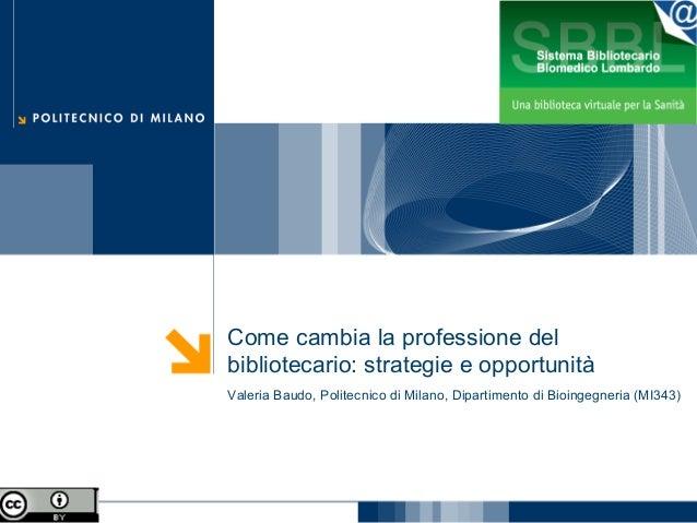 Come cambia la professione del bibliotecario: strategie e opportunità Valeria Baudo, Politecnico di Milano, Dipartimento d...