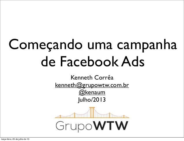 Começando uma campanha de Facebook Ads Kenneth Corrêa kenneth@grupowtw.com.br @kenaum Julho/2013 terça-feira, 23 de julho ...