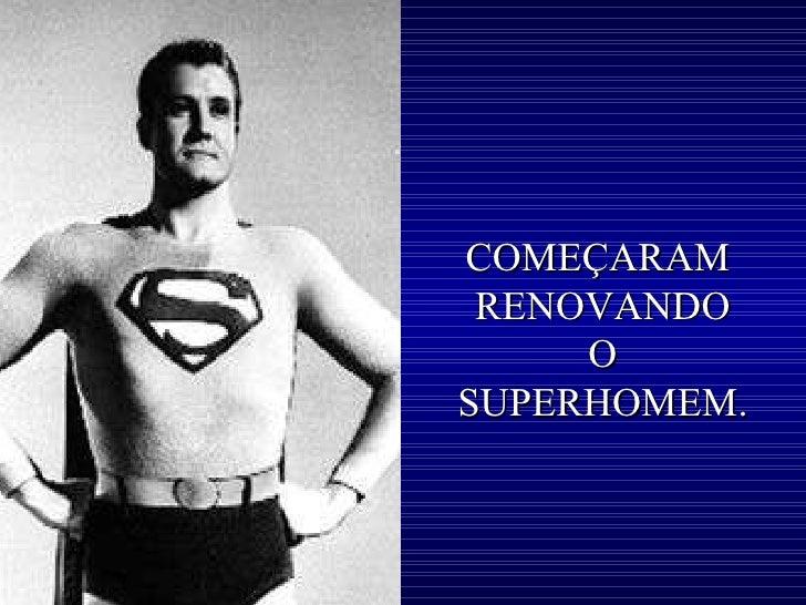 COMEÇARAM  RENOVANDO O SUPERHOMEM.