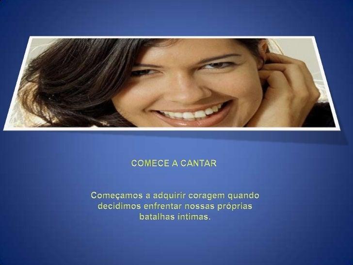 COMECE A CANTAR<br /> Começamos a adquirir coragem quando<br /> decidimos enfrentar nossas próprias<br /> batalhas íntimas...