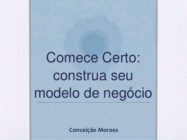 Comece Certo: construa seu modelo de negócio Conceição Moraes