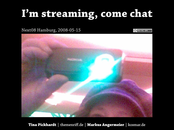 I'm streaming, come chat Next08 Hamburg, 2008-05-15        Tina Pickhardt | themenriff.de | Markus Angermeier | kosmar.de